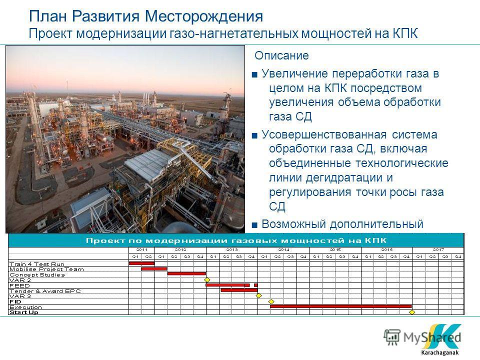 План Развития Месторождения Проект модернизации газо-нагнетательных мощностей на КПК Описание Увеличение переработки газа в целом на КПК посредством увеличения объема обработки газа СД Усовершенствованная система обработки газа СД, включая объединенн