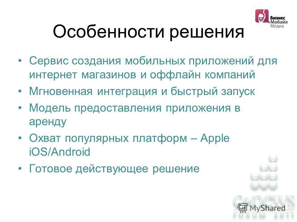 Особенности решения Сервис создания мобильных приложений для интернет магазинов и оффлайн компаний Мгновенная интеграция и быстрый запуск Модель предоставления приложения в аренду Охват популярных платформ – Apple iOS/Android Готовое действующее реше
