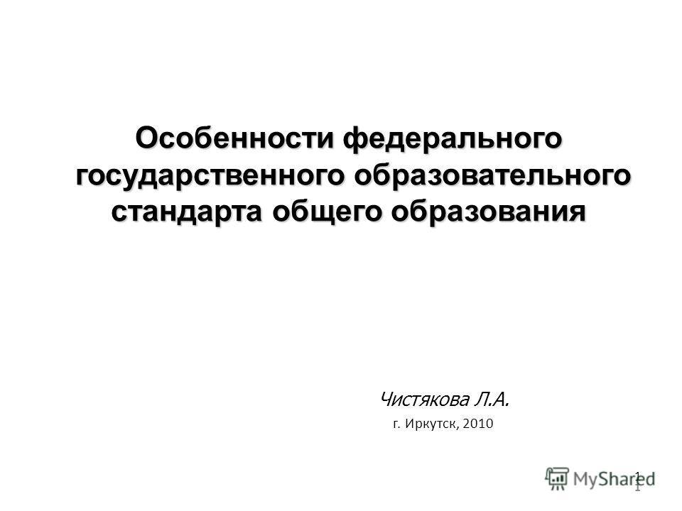1 Особенности федерального государственного образовательного стандарта общего образования Чистякова Л.А. г. Иркутск, 2010 1