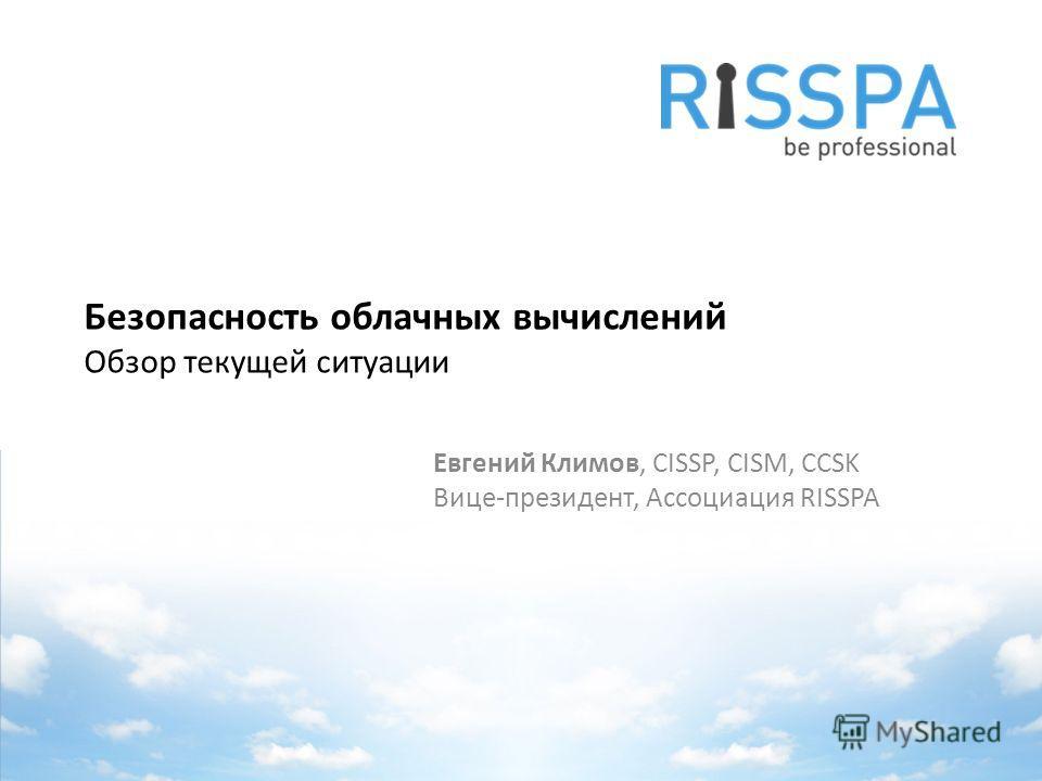 Безопасность облачных вычислений Обзор текущей ситуации Евгений Климов, CISSP, CISM, CCSK Вице-президент, Ассоциация RISSPA
