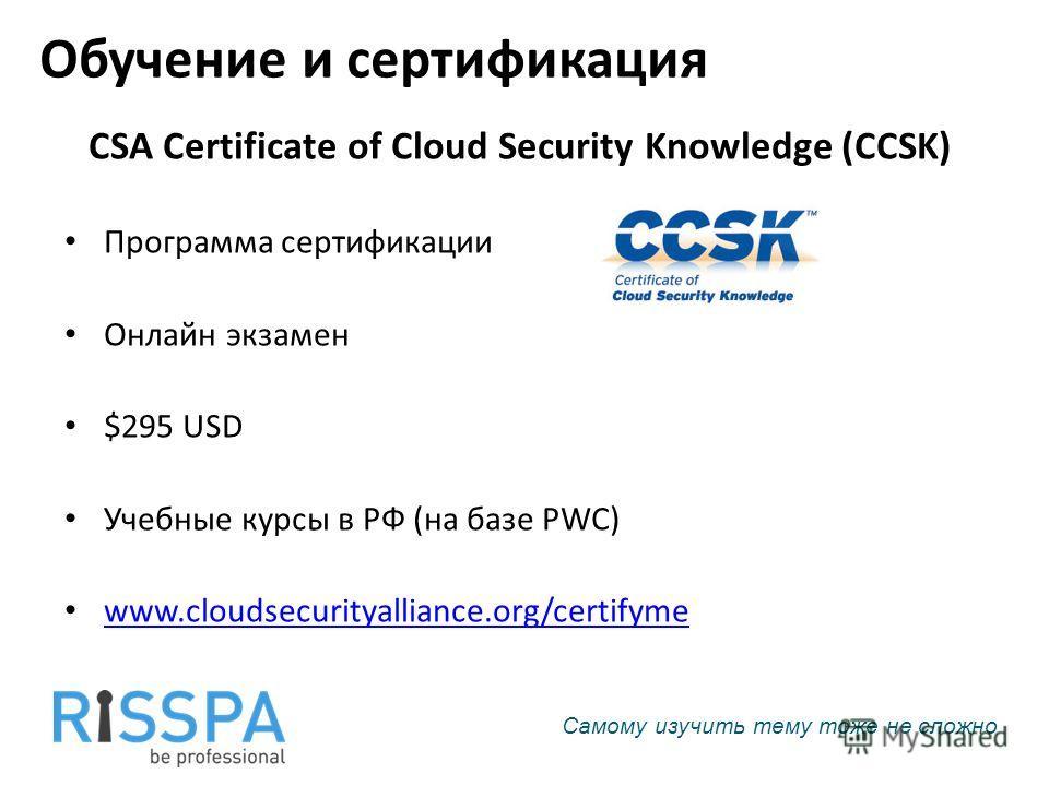 Обучение и сертификация CSA Certificate of Cloud Security Knowledge (CCSK) Программа сертификации Онлайн экзамен $295 USD Учебные курсы в РФ (на базе PWC) www.cloudsecurityalliance.org/certifyme Самому изучить тему тоже не сложно