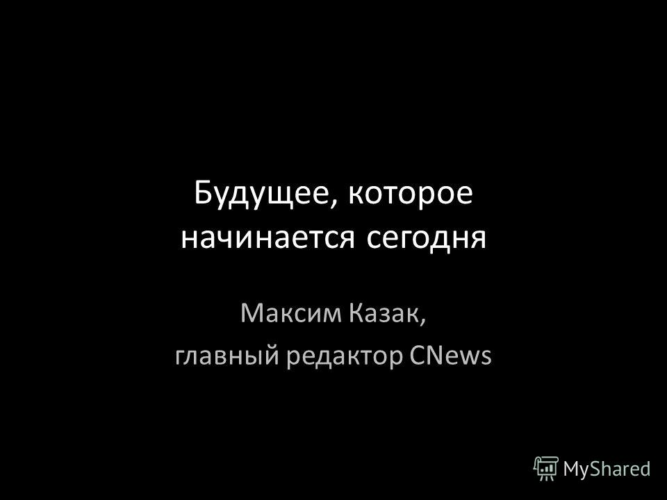 Будущее, которое начинается сегодня Максим Казак, главный редактор CNews