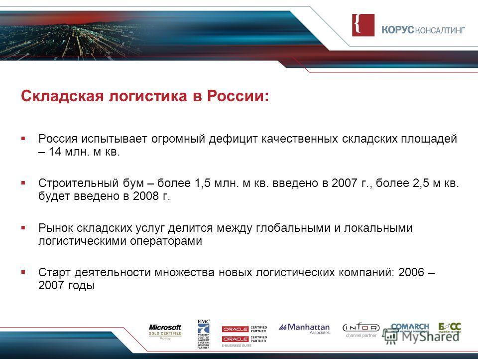 Складская логистика в России: Россия испытывает огромный дефицит качественных складских площадей – 14 млн. м кв. Строительный бум – более 1,5 млн. м кв. введено в 2007 г., более 2,5 м кв. будет введено в 2008 г. Рынок складских услуг делится между гл