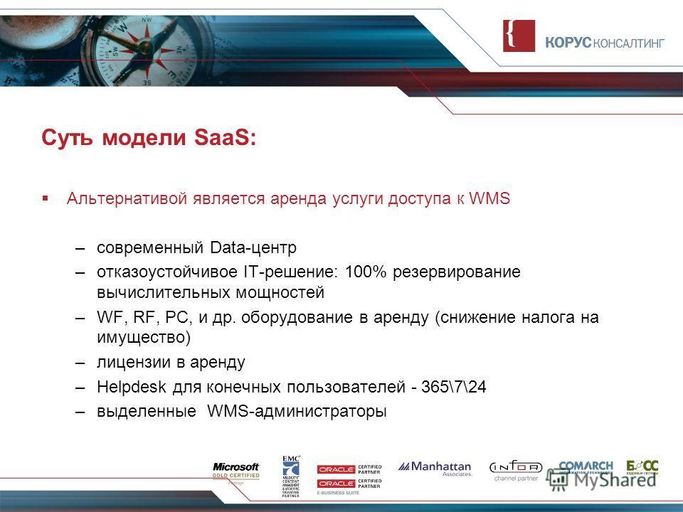 Суть модели SaaS: Альтернативой является аренда услуги доступа к WMS –современный Data-центр –отказоустойчивое IT-решение: 100% резервирование вычислительных мощностей –WF, RF, PC, и др. оборудование в аренду (снижение налога на имущество) –лицензии