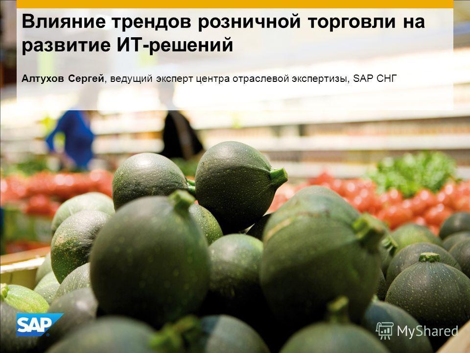 Влияние трендов розничной торговли на развитие ИТ-решений Алтухов Сергей, ведущий эксперт центра отраслевой экспертизы, SAP СНГ