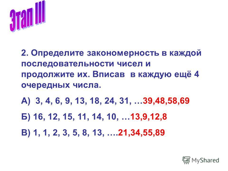 2. Определите закономерность в каждой последовательности чисел и продолжите их. Вписав в каждую ещё 4 очередных числа. А) 3, 4, 6, 9, 13, 18, 24, 31, …39,48,58,69 Б) 16, 12, 15, 11, 14, 10, …13,9,12,8 В) 1, 1, 2, 3, 5, 8, 13, ….21,34,55,89
