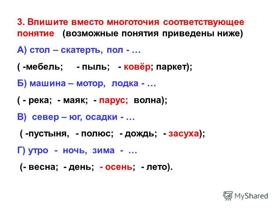 3. Впишите вместо многоточия соответствующее понятие (возможные понятия приведены ниже) А) стол – скатерть, пол - … ( -мебель; - пыль; - ковёр; паркет); Б) машина – мотор, лодка - … ( - река; - маяк; - парус; волна); В) север – юг, осадки - … ( -пуст