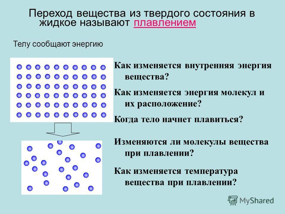 Переход вещества из твердого состояния в жидкое называют плавлением Телу сообщают энергию Как изменяется энергия молекул и их расположение? Как изменяется внутренняя энергия вещества? Изменяются ли молекулы вещества при плавлении? Как изменяется темп