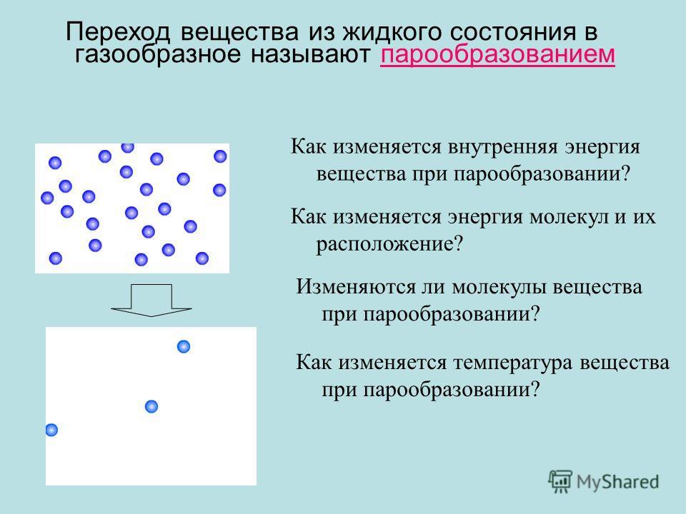 Переход вещества из жидкого состояния в газообразное называют парообразованием Как изменяется энергия молекул и их расположение? Как изменяется внутренняя энергия вещества при парообразовании? Изменяются ли молекулы вещества при парообразовании? Как