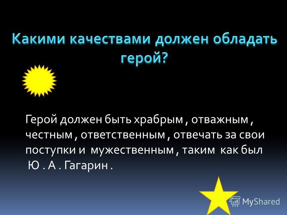 Герой должен быть храбрым, отважным, честным, ответственным, отвечать за свои поступки и мужественным, таким как был Ю. А. Гагарин.