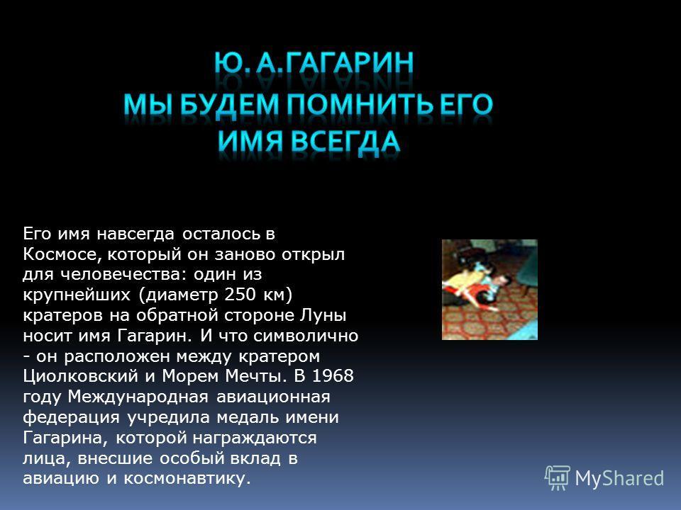 Его имя навсегда осталось в Космосе, который он заново открыл для человечества: один из крупнейших (диаметр 250 км) кратеров на обратной стороне Луны носит имя Гагарин. И что символично - он расположен между кратером Циолковский и Морем Мечты. В 1968
