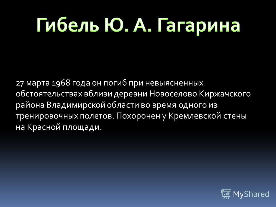 27 марта 1968 года он погиб при невыясненных обстоятельствах вблизи деревни Новоселово Киржачского района Владимирской области во время одного из тренировочных полетов. Похоронен у Кремлевской стены на Красной площади.
