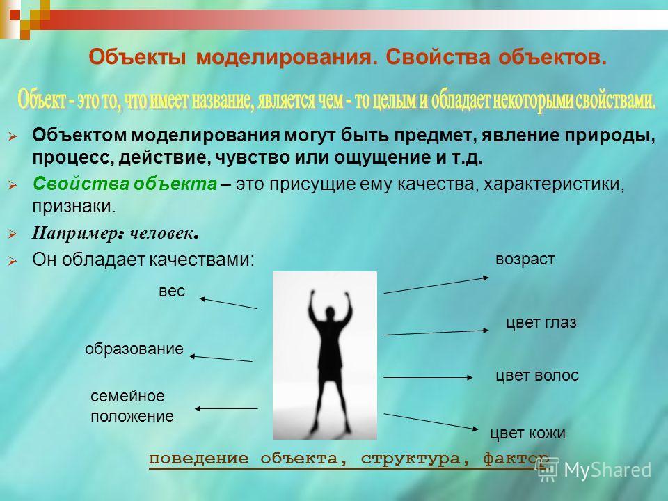 Объекты моделирования. Свойства объектов. Объектом моделирования могут быть предмет, явление природы, процесс, действие, чувство или ощущение и т.д. Свойства объекта – это присущие ему качества, характеристики, признаки. Например : человек. Он облада