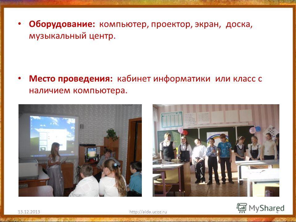 Оборудование: компьютер, проектор, экран, доска, музыкальный центр. Место проведения: кабинет информатики или класс с наличием компьютера. 13.12.2013http://aida.ucoz.ru4