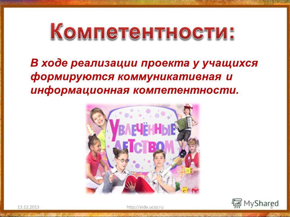 13.12.2013http://aida.ucoz.ru6 В ходе реализации проекта у учащихся формируются коммуникативная и информационная компетентности.