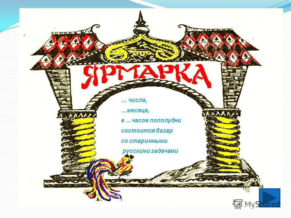 … числа, …месяца, в …часов пополудни состоится базар со старинными русскими задачами