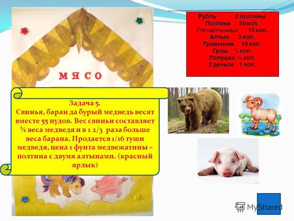 Задача 5. Свинья, баран да бурый медведь весят вместе 55 пудов. Вес свиньи составляет ¾ веса медведя и в 1 2/3 раза больше веса барана. Продается 1/16 туши медведя, цена 1 фунта медвежатины – полтина с двумя алтынами. (красный ярлык) Рубль 2 полтины