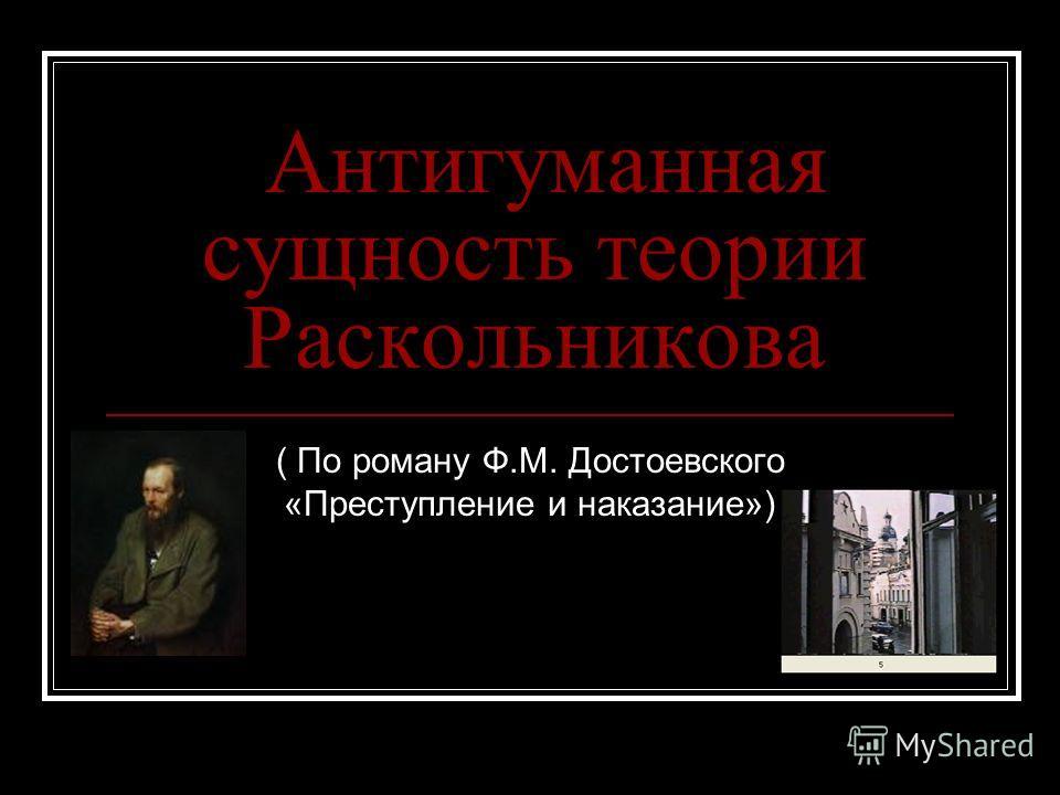 Антигуманная сущность теории Раскольникова ( По роману Ф.М. Достоевского «Преступление и наказание»)