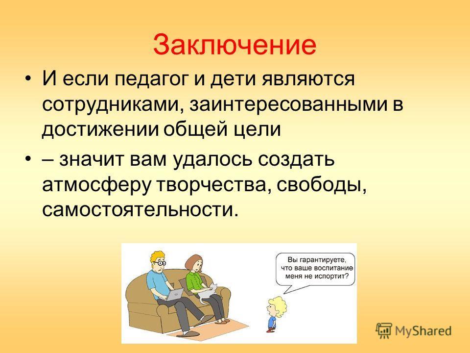 Заключение И если педагог и дети являются сотрудниками, заинтересованными в достижении общей цели – значит вам удалось создать атмосферу творчества, свободы, самостоятельности.