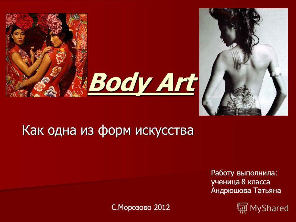 Body Art Как одна из форм искусcтва Работу выполнила: ученица 8 класса Андрюшова Татьяна С.Морозово 2012