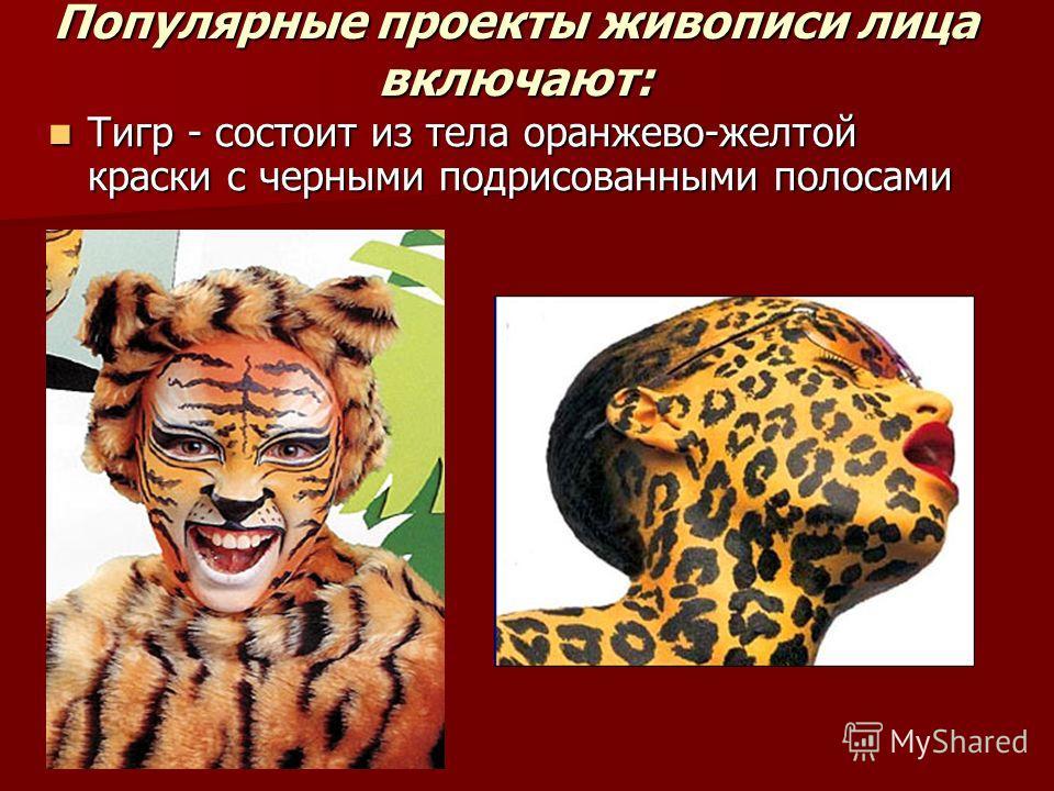 Популярные проекты живописи лица включают: Тигр - состоит из тела оранжево-желтой краски с черными подрисованными полосами Тигр - состоит из тела оранжево-желтой краски с черными подрисованными полосами