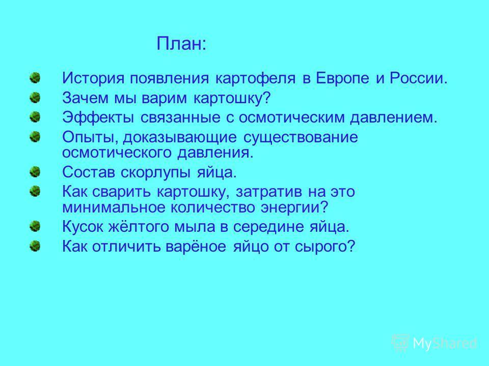 План: История появления картофеля в Европе и России. Зачем мы варим картошку? Эффекты связанные с осмотическим давлением. Опыты, доказывающие существование осмотического давления. Состав скорлупы яйца. Как сварить картошку, затратив на это минимально