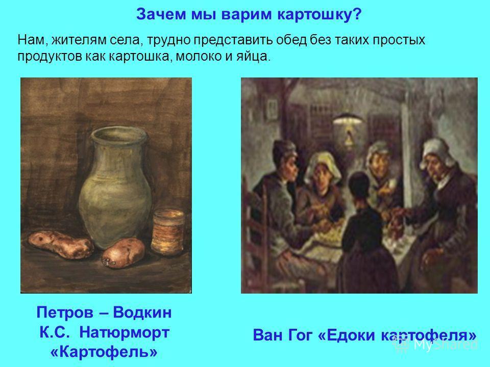 Зачем мы варим картошку? Ван Гог «Едоки картофеля» Нам, жителям села, трудно представить обед без таких простых продуктов как картошка, молоко и яйца. Петров – Водкин К.С. Натюрморт «Картофель»