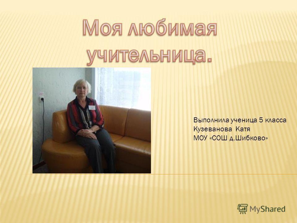 Выполнила ученица 5 класса Кузеванова Катя МОУ «СОШ д.Шибково»
