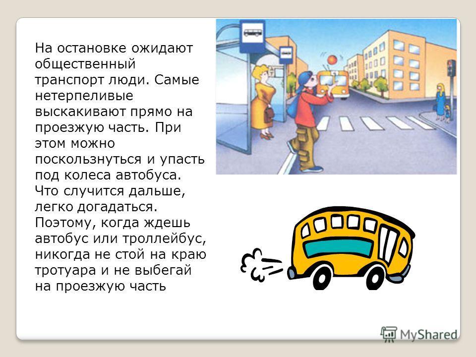 На остановке ожидают общественный транспорт люди. Самые нетерпеливые выскакивают прямо на проезжую часть. При этом можно поскользнуться и упасть под колеса автобуса. Что случится дальше, легко догадаться. Поэтому, когда ждешь автобус или троллейбус,
