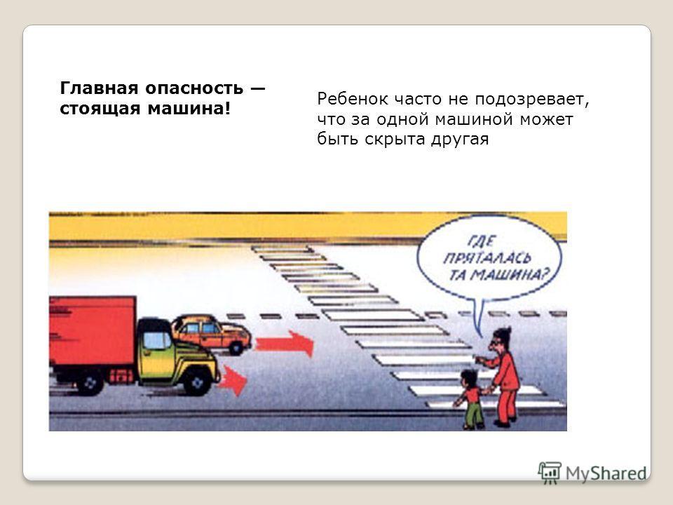 Главная опасность стоящая машина! Ребенок часто не подозревает, что за одной машиной может быть скрыта другая
