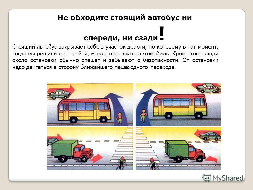 Не обходите стоящий автобус ни спереди, ни сзади ! Стоящий автобус закрывает собою участок дороги, по которому в тот момент, когда вы решили ее перейти, может проезжать автомобиль. Кроме того, люди около остановки обычно спешат и забывают о безопасно