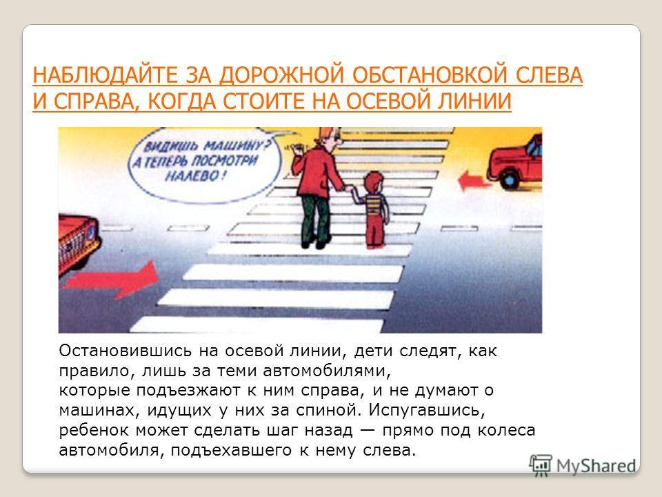 НАБЛЮДАЙТЕ ЗА ДОРОЖНОЙ ОБСТАНОВКОЙ СЛЕВА И СПРАВА, КОГДА СТОИТЕ НА ОСЕВОЙ ЛИНИИ Остановившись на осевой линии, дети следят, как правило, лишь за теми автомобилями, которые подъезжают к ним справа, и не думают о машинах, идущих у них за спиной. Испуга