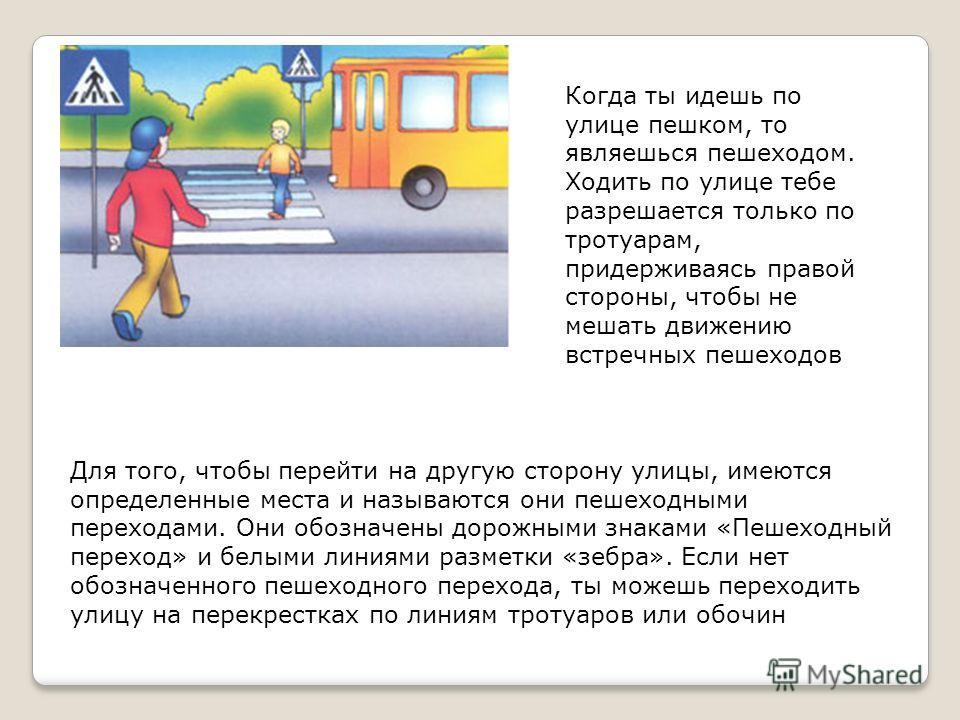 Когда ты идешь по улице пешком, то являешься пешеходом. Ходить по улице тебе разрешается только по тротуарам, придерживаясь правой стороны, чтобы не мешать движению встречных пешеходов Для того, чтобы перейти на другую сторону улицы, имеются определе