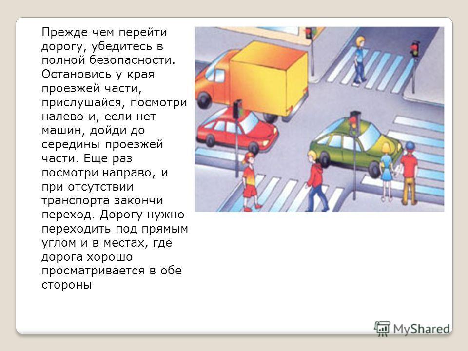 Прежде чем перейти дорогу, убедитесь в полной безопасности. Остановись у края проезжей части, прислушайся, посмотри налево и, если нет машин, дойди до середины проезжей части. Еще раз посмотри направо, и при отсутствии транспорта закончи переход. Дор
