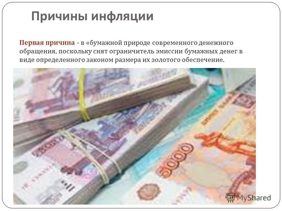 Причины инфляции Первая причина - в « бумажной природе современного денежного обращения, поскольку снят ограничитель эмиссии бумажных денег в виде определенного законом размера их золотого обеспечение.