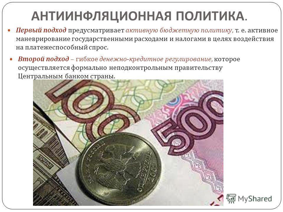 АНТИИНФЛЯЦИОННАЯ ПОЛИТИКА. Первый подход предусматривает активную бюджетную политику, т. е. активное маневрирование государственными расходами и налогами в целях воздействия на платежеспособный спрос. Второй подход – гибкое денежно - кредитное регули