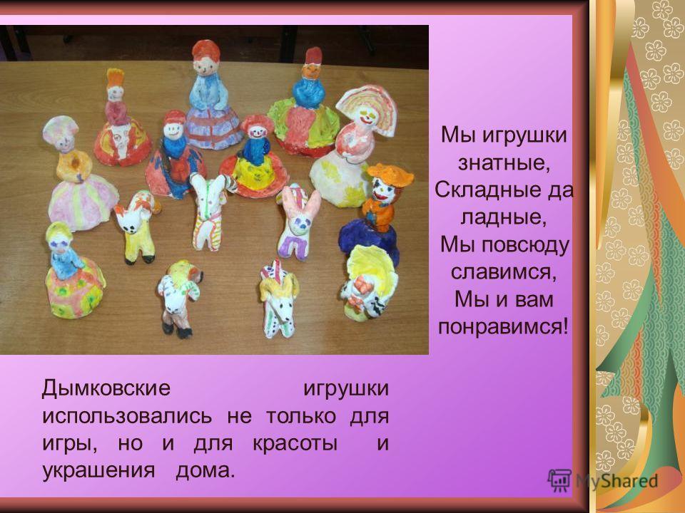 Мы игрушки знатные, Складные да ладные, Мы повсюду славимся, Мы и вам понравимся! Дымковские игрушки использовались не только для игры, но и для красоты и украшения дома.