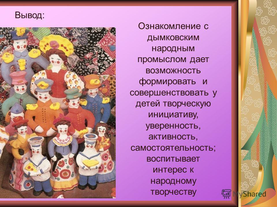 Вывод: Ознакомление с дымковским народным промыслом дает возможность формировать и совершенствовать у детей творческую инициативу, уверенность, активность, самостоятельность; воспитывает интерес к народному творчеству