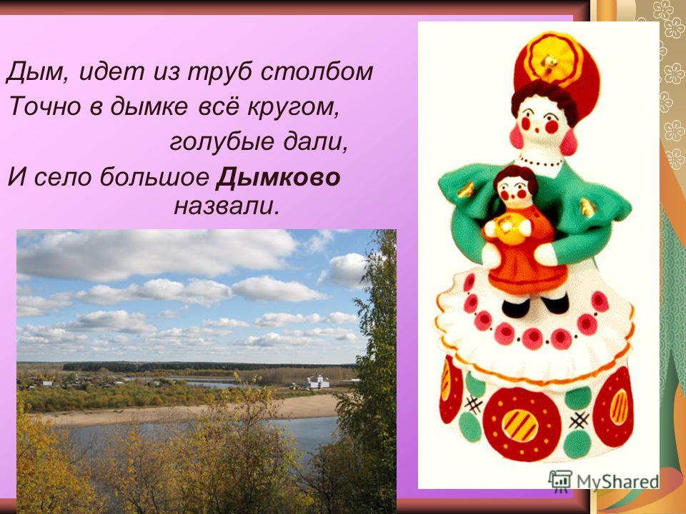 Дым, идет из труб столбом Точно в дымке всё кругом, голубые дали, И село большое Дымково назвали.