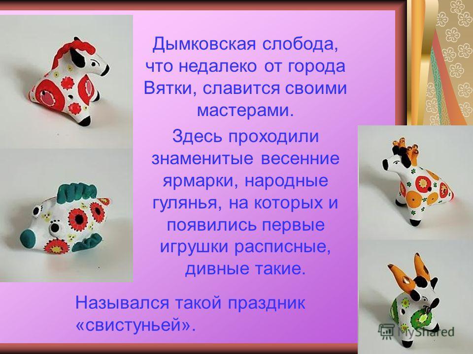 Назывался такой праздник «свистуньей». Дымковская слобода, что недалеко от города Вятки, славится своими мастерами. Здесь проходили знаменитые весенние ярмарки, народные гулянья, на которых и появились первые игрушки расписные, дивные такие.