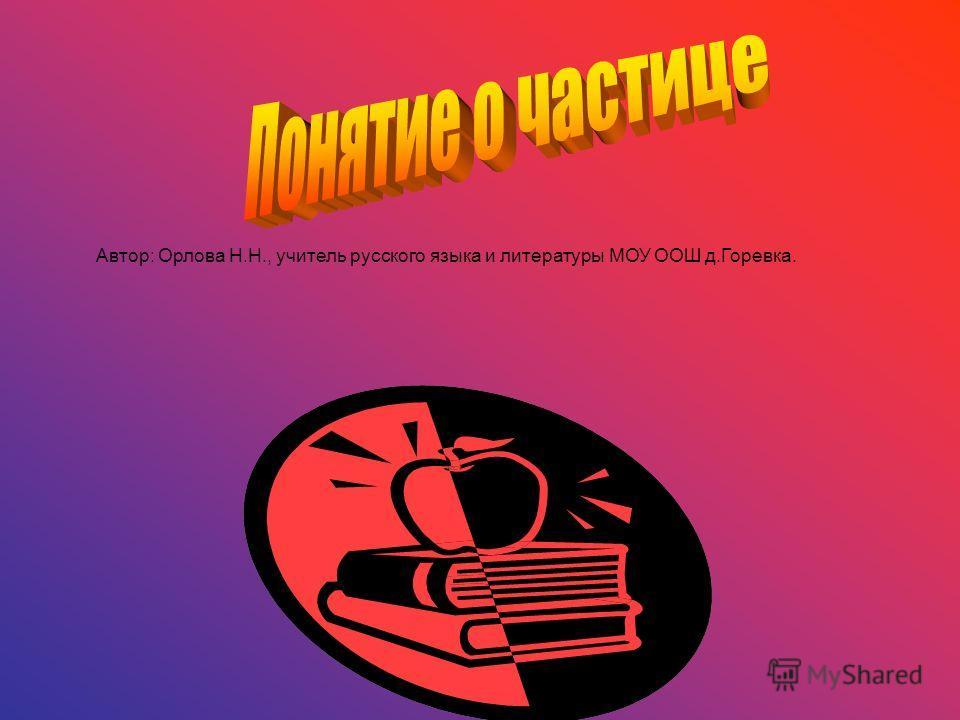 Автор: Орлова Н.Н., учитель русского языка и литературы МОУ ООШ д.Горевка.