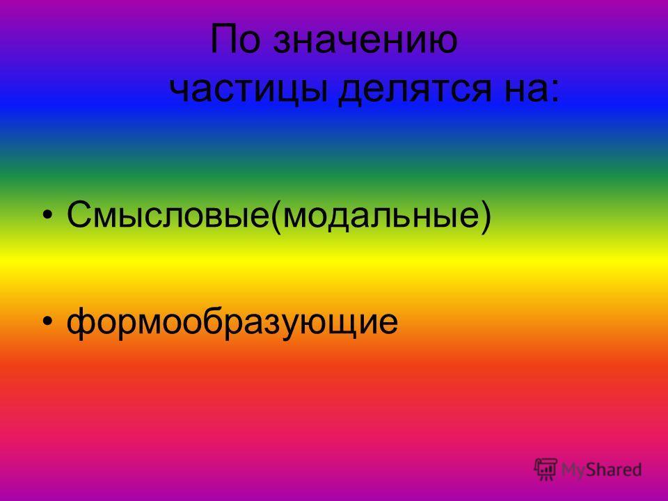По значению частицы делятся на: Смысловые(модальные) формообразующие