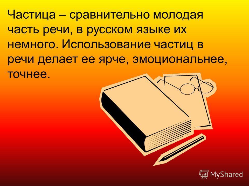 Частица – сравнительно молодая часть речи, в русском языке их немного. Использование частиц в речи делает ее ярче, эмоциональнее, точнее.