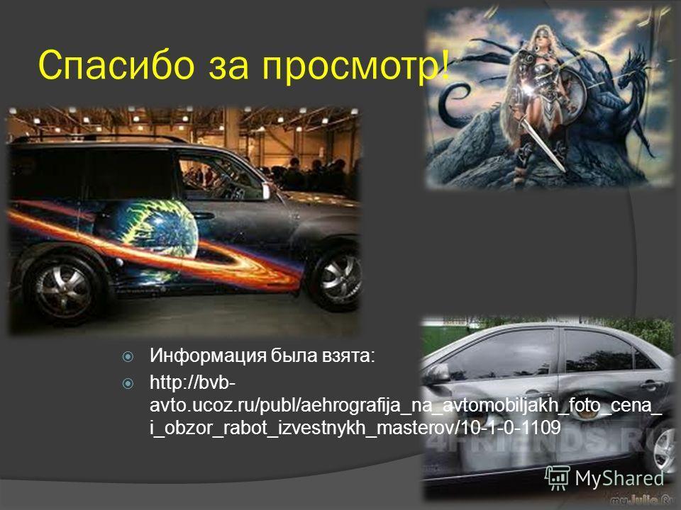 Спасибо за просмотр! Информация была взята: http://bvb- avto.ucoz.ru/publ/aehrografija_na_avtomobiljakh_foto_cena_ i_obzor_rabot_izvestnykh_masterov/10-1-0-1109