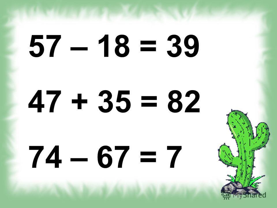 57 – 18 = 39 47 + 35 = 82 74 – 67 = 7