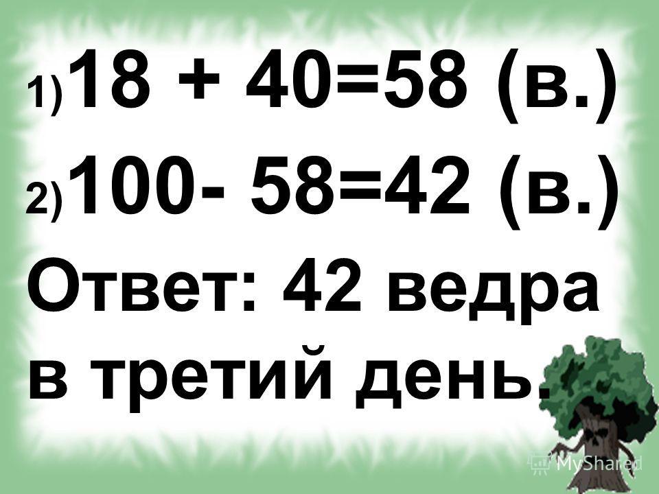 1) 18 + 40=58 (в.) 2) 100- 58=42 (в.) Ответ: 42 ведра в третий день.