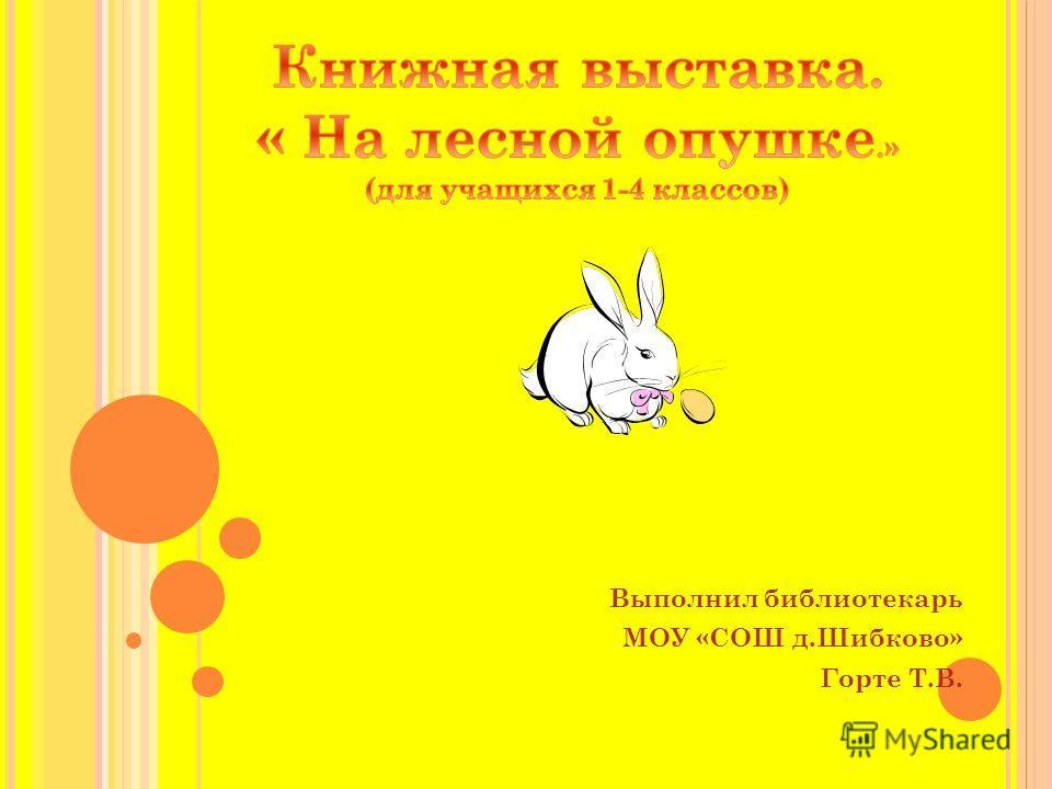 Выполнил библиотекарь МОУ «СОШ д.Шибково» Горте Т.В.