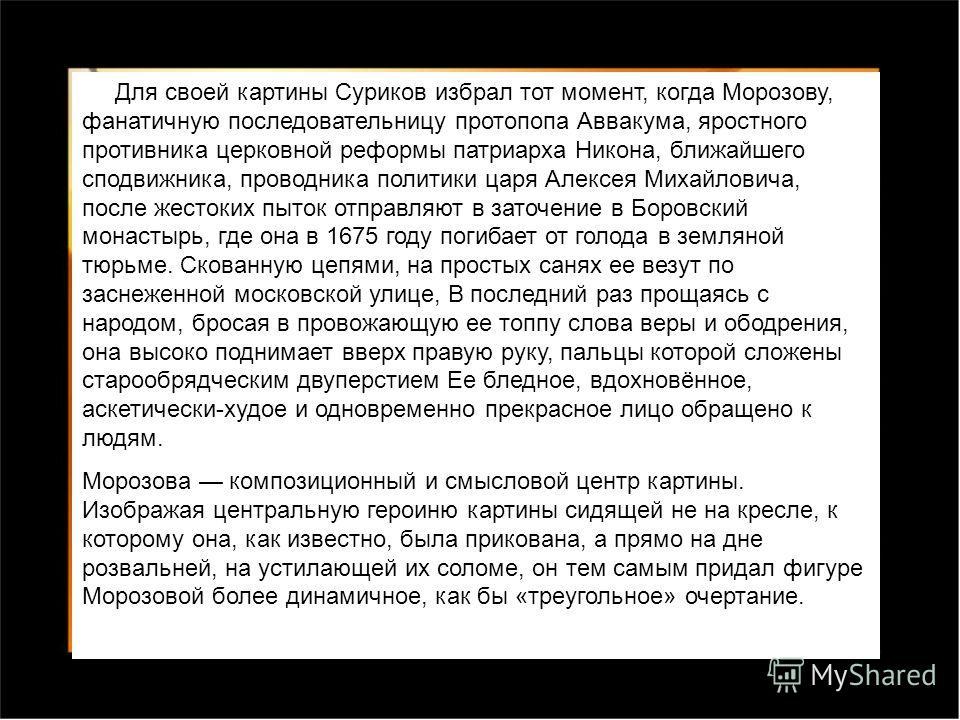 Для своей картины Суриков избрал тот момент, когда Морозову, фанатичную последовательницу протопопа Аввакума, яростного противника церковной реформы патриарха Никона, ближайшего сподвижника, проводника политики царя Алексея Михайловича, после жестоки