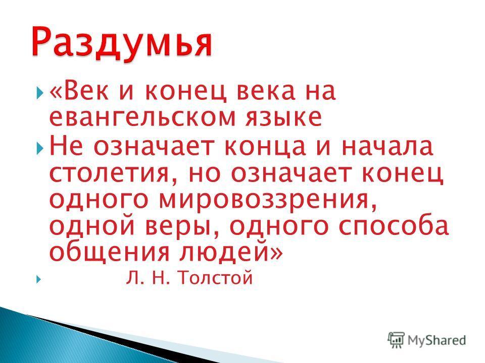 «Век и конец века на евангельском языке Не означает конца и начала столетия, но означает конец одного мировоззрения, одной веры, одного способа общения людей» Л. Н. Толстой