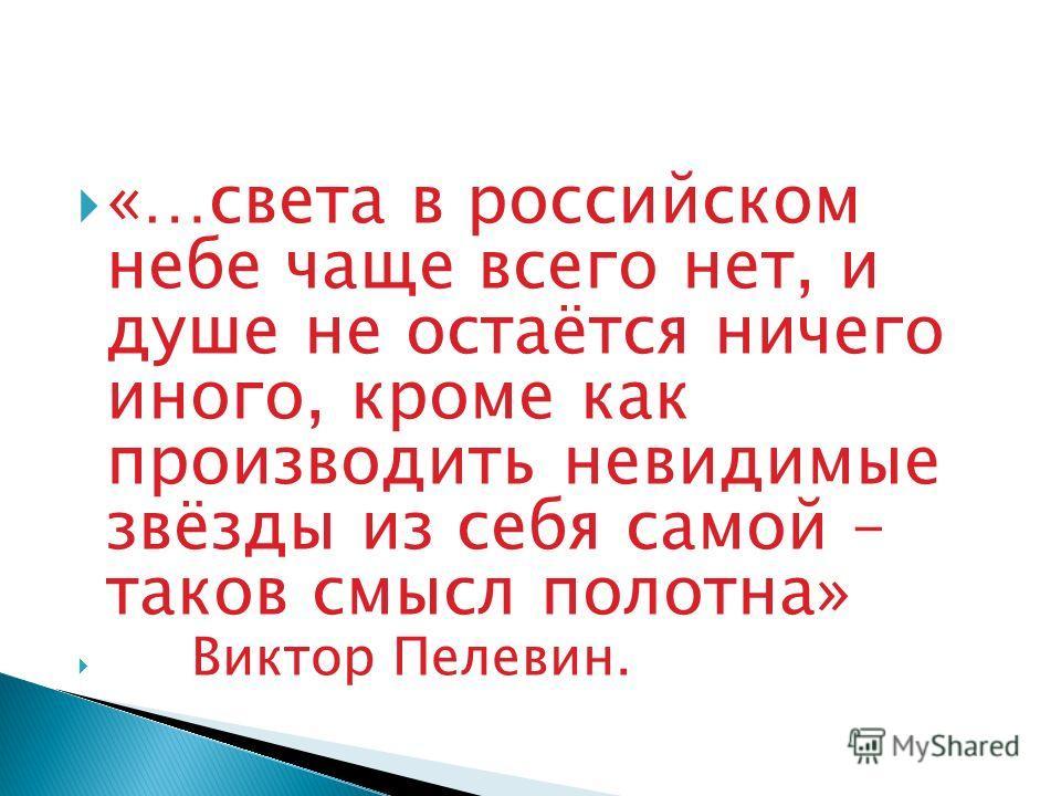 «…света в российском небе чаще всего нет, и душе не остаётся ничего иного, кроме как производить невидимые звёзды из себя самой – таков смысл полотна» Виктор Пелевин.